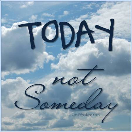 today not someday